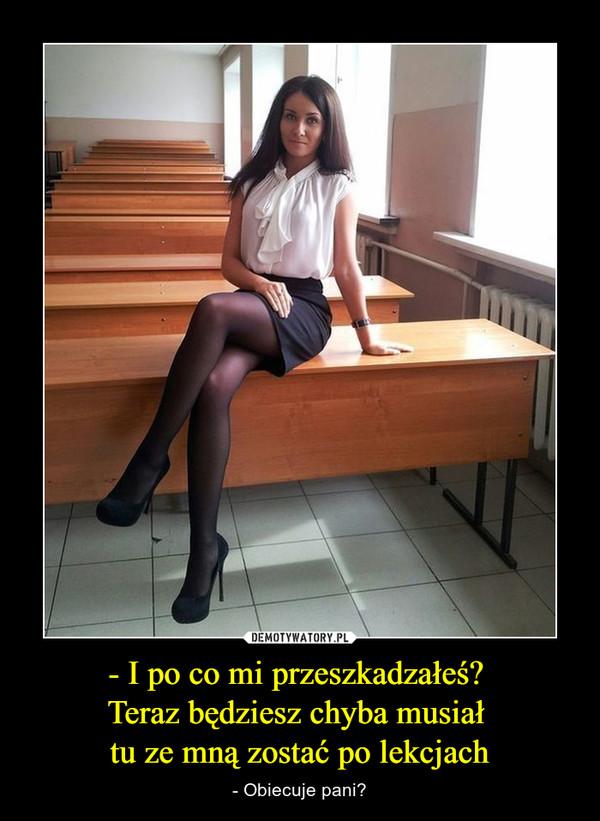 - I po co mi przeszkadzałeś? Teraz będziesz chyba musiał tu ze mną zostać po lekcjach – - Obiecuje pani?