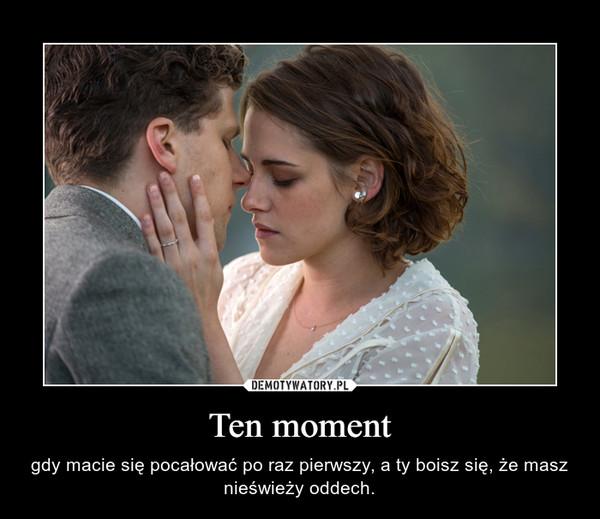 Ten moment – gdy macie się pocałować po raz pierwszy, a ty boisz się, że masz nieświeży oddech.
