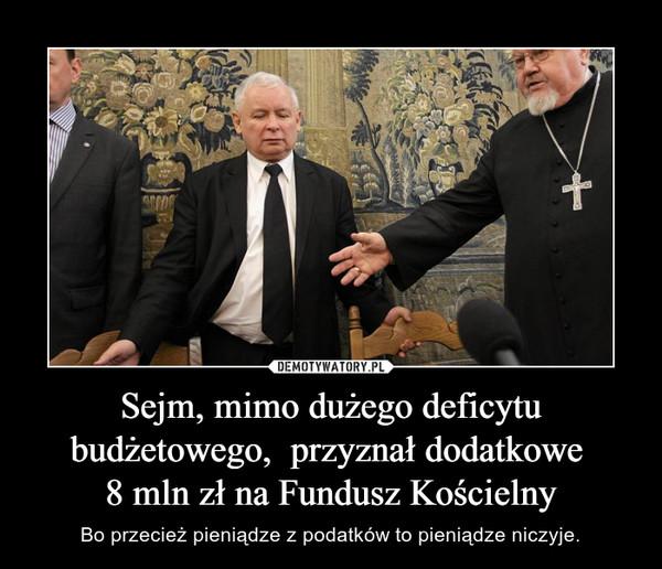Sejm, mimo dużego deficytu budżetowego,  przyznał dodatkowe 8 mln zł na Fundusz Kościelny – Bo przecież pieniądze z podatków to pieniądze niczyje.