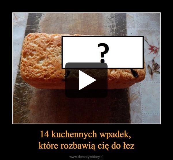 14 kuchennych wpadek, które rozbawią cię do łez –