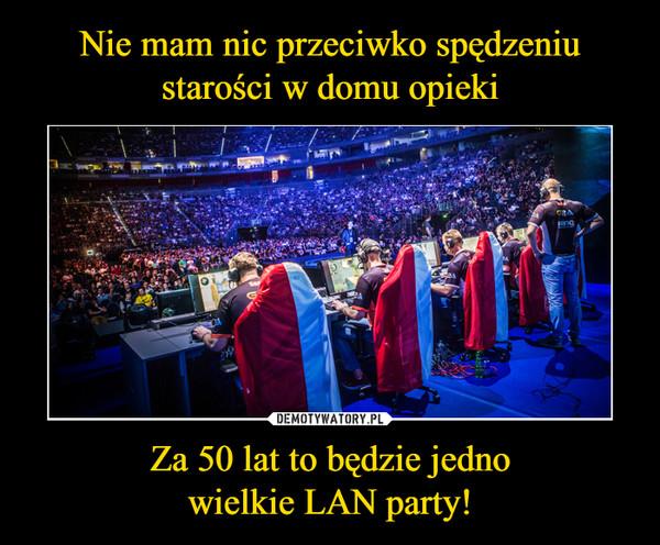 Za 50 lat to będzie jednowielkie LAN party! –