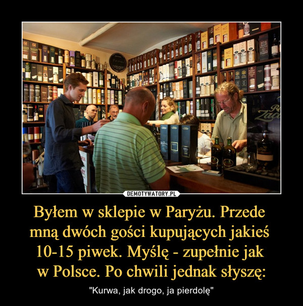 """Byłem w sklepie w Paryżu. Przede mną dwóch gości kupujących jakieś 10-15 piwek. Myślę - zupełnie jak w Polsce. Po chwili jednak słyszę: – """"Kurwa, jak drogo, ja pierdolę"""""""