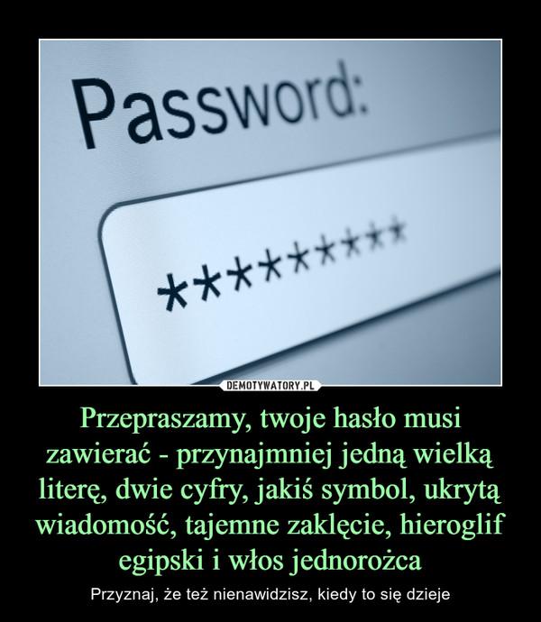 Przepraszamy, twoje hasło musi zawierać - przynajmniej jedną wielką literę, dwie cyfry, jakiś symbol, ukrytą wiadomość, tajemne zaklęcie, hieroglif egipski i włos jednorożca – Przyznaj, że też nienawidzisz, kiedy to się dzieje password