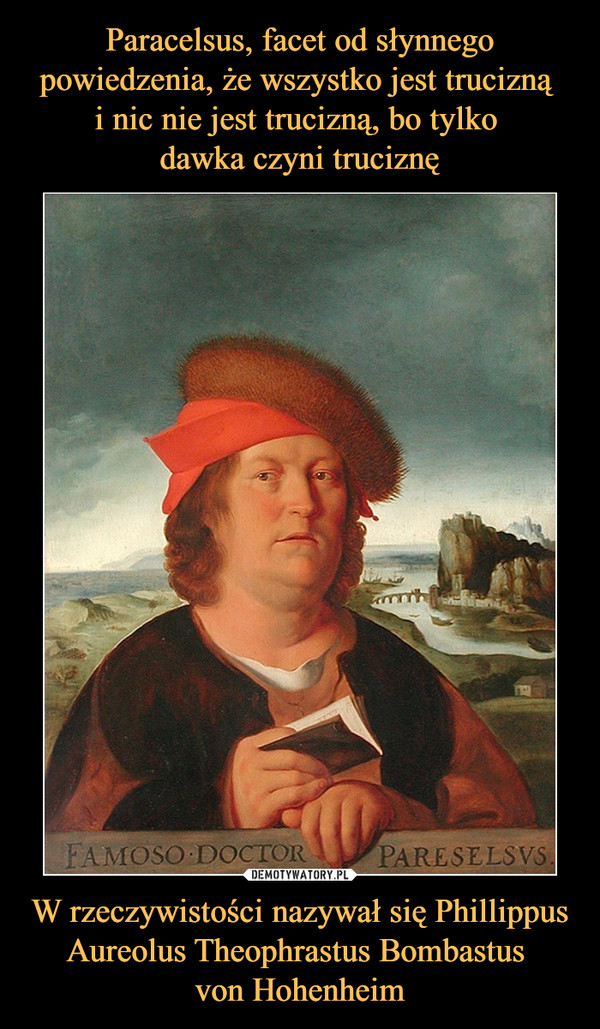 W rzeczywistości nazywał się Phillippus Aureolus Theophrastus Bombastus von Hohenheim –