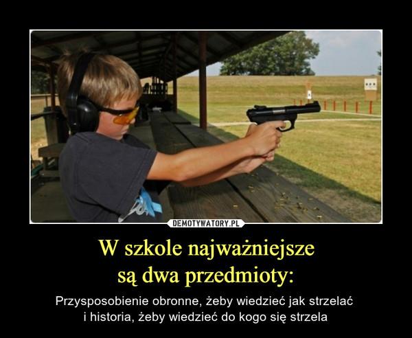 W szkole najważniejszesą dwa przedmioty: – Przysposobienie obronne, żeby wiedzieć jak strzelać i historia, żeby wiedzieć do kogo się strzela
