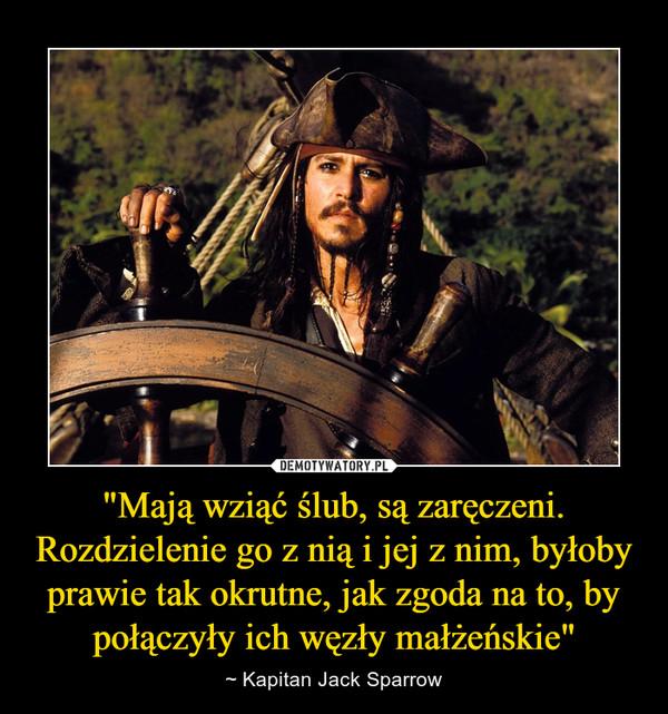 """""""Mają wziąć ślub, są zaręczeni. Rozdzielenie go z nią i jej z nim, byłoby prawie tak okrutne, jak zgoda na to, by połączyły ich węzły małżeńskie"""" – ~ Kapitan Jack Sparrow"""