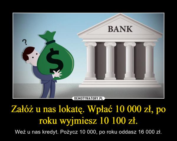 Załóż u nas lokatę. Wpłać 10 000 zł, po roku wyjmiesz 10 100 zł. – Weź u nas kredyt. Pożycz 10 000, po roku oddasz 16 000 zł.