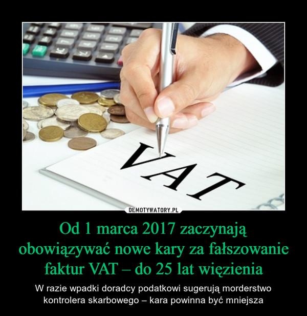 Od 1 marca 2017 zaczynają obowiązywać nowe kary za fałszowanie faktur VAT – do 25 lat więzienia – W razie wpadki doradcy podatkowi sugerują morderstwo kontrolera skarbowego – kara powinna być mniejsza