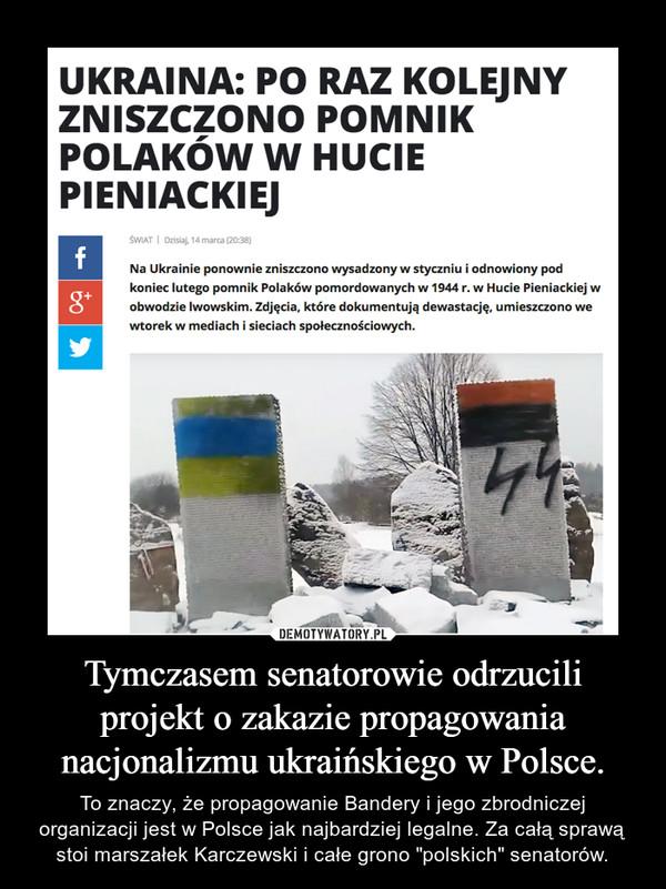 """Tymczasem senatorowie odrzucili projekt o zakazie propagowania nacjonalizmu ukraińskiego w Polsce. – To znaczy, że propagowanie Bandery i jego zbrodniczej organizacji jest w Polsce jak najbardziej legalne. Za całą sprawą stoi marszałek Karczewski i całe grono """"polskich"""" senatorów."""