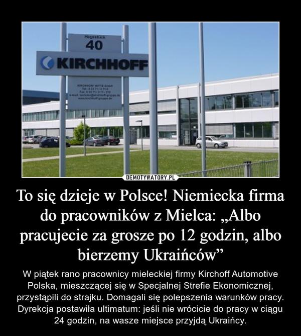 """To się dzieje w Polsce! Niemiecka firma do pracowników z Mielca: """"Albo pracujecie za grosze po 12 godzin, albo bierzemy Ukraińców"""" – W piątek rano pracownicy mieleckiej firmy Kirchoff Automotive Polska, mieszczącej się w Specjalnej Strefie Ekonomicznej, przystąpili do strajku. Domagali się polepszenia warunków pracy. Dyrekcja postawiła ultimatum: jeśli nie wrócicie do pracy w ciągu 24 godzin, na wasze miejsce przyjdą Ukraińcy."""