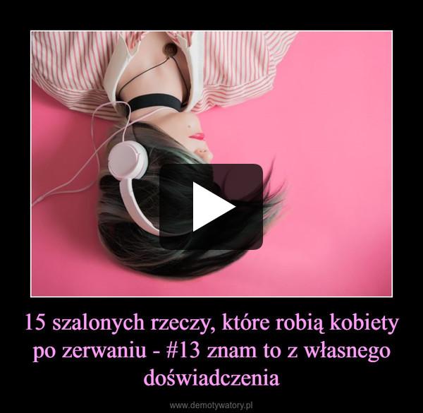 15 szalonych rzeczy, które robią kobiety po zerwaniu - #13 znam to z własnego doświadczenia –