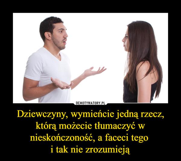 Dziewczyny, wymieńcie jedną rzecz, którą możecie tłumaczyć w nieskończoność, a faceci tego i tak nie zrozumieją –