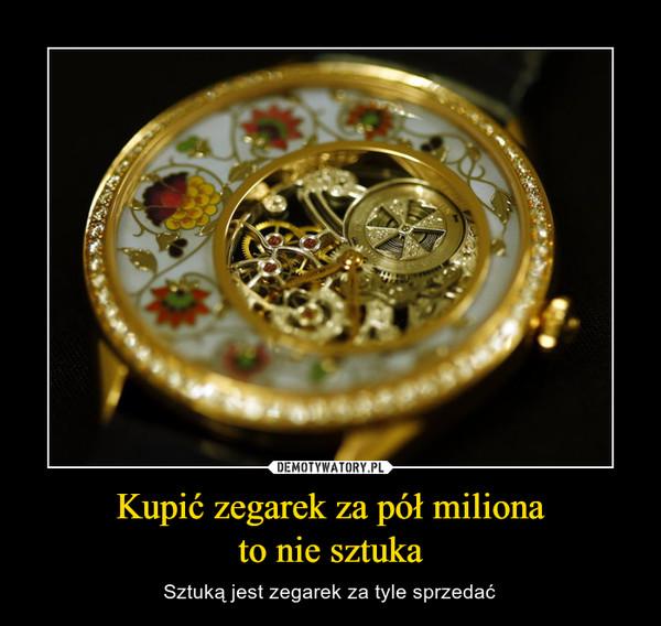 Kupić zegarek za pół milionato nie sztuka – Sztuką jest zegarek za tyle sprzedać