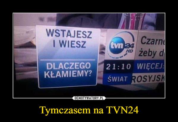 Tymczasem na TVN24 –
