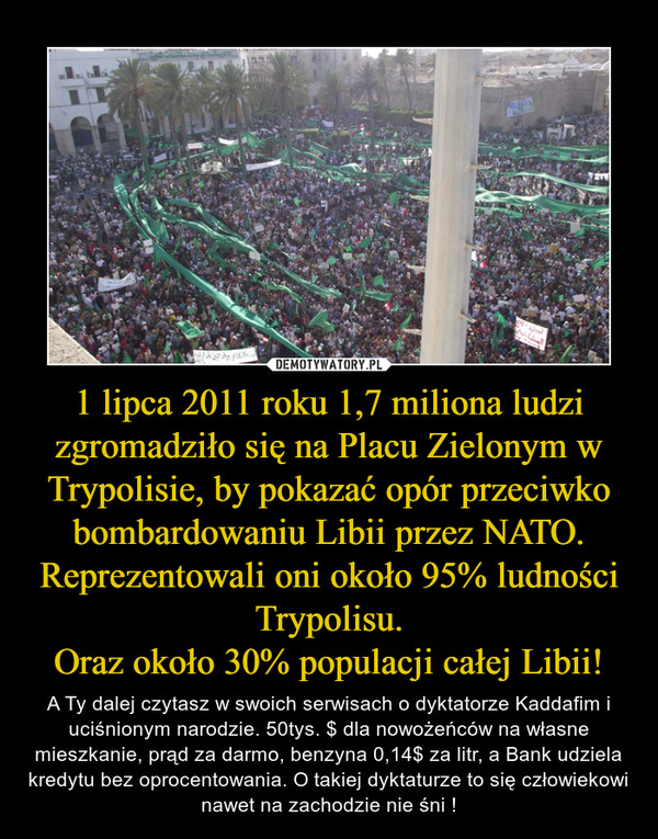 1 lipca 2011 roku 1,7 miliona ludzi zgromadziło się na Placu Zielonym w Trypolisie, by pokazać opór przeciwko bombardowaniu Libii przez NATO.Reprezentowali oni około 95% ludności Trypolisu.Oraz około 30% populacji całej Libii! – A Ty dalej czytasz w swoich serwisach o dyktatorze Kaddafim i uciśnionym narodzie. 50tys. $ dla nowożeńców na własne mieszkanie, prąd za darmo, benzyna 0,14$ za litr, a Bank udziela kredytu bez oprocentowania. O takiej dyktaturze to się człowiekowi nawet na zachodzie nie śni !