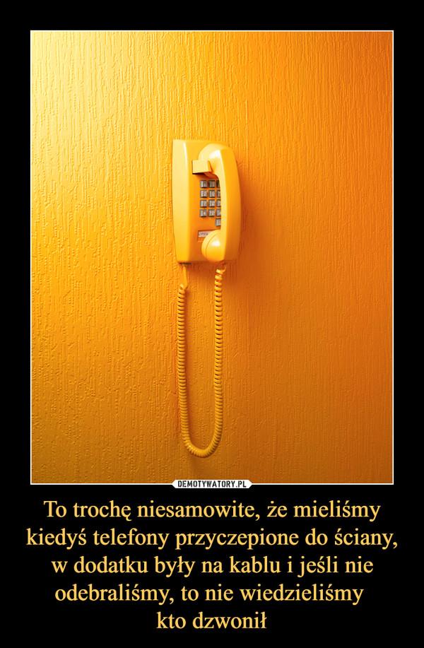 To trochę niesamowite, że mieliśmy kiedyś telefony przyczepione do ściany, w dodatku były na kablu i jeśli nie odebraliśmy, to nie wiedzieliśmy kto dzwonił –