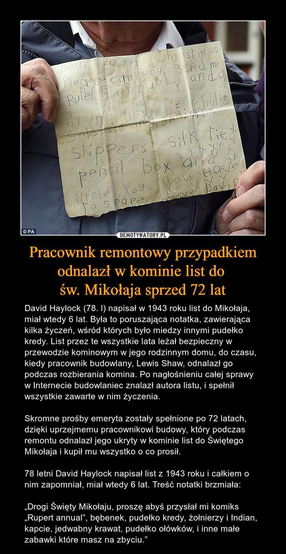 """Pracownik remontowy przypadkiem odnalazł w kominie list do św. Mikołaja sprzed 72 lat – David Haylock (78. l) napisał w 1943 roku list do Mikołaja, miał wtedy 6 lat. Była to poruszająca notatka, zawierająca kilka życzeń, wśród których było miedzy innymi pudełko kredy. List przez te wszystkie lata leżał bezpieczny w przewodzie kominowym w jego rodzinnym domu, do czasu, kiedy pracownik budowlany, Lewis Shaw, odnalazł go podczas rozbierania komina. Po nagłośnieniu całej sprawy w Internecie budowlaniec znalazł autora listu, i spełnił wszystkie zawarte w nim życzenia.Skromne prośby emeryta zostały spełnione po 72 latach, dzięki uprzejmemu pracownikowi budowy, który podczas remontu odnalazł jego ukryty w kominie list do Świętego Mikołaja i kupił mu wszystko o co prosił.78 letni David Haylock napisał list z 1943 roku i całkiem o nim zapomniał, miał wtedy 6 lat. Treść notatki brzmiała:""""Drogi Święty Mikołaju, proszę abyś przysłał mi komiks """"Rupert annual"""", bębenek, pudełko kredy, żołnierzy i Indian, kapcie, jedwabny krawat, pudełko ołówków, i inne małe zabawki które masz na zbyciu."""""""
