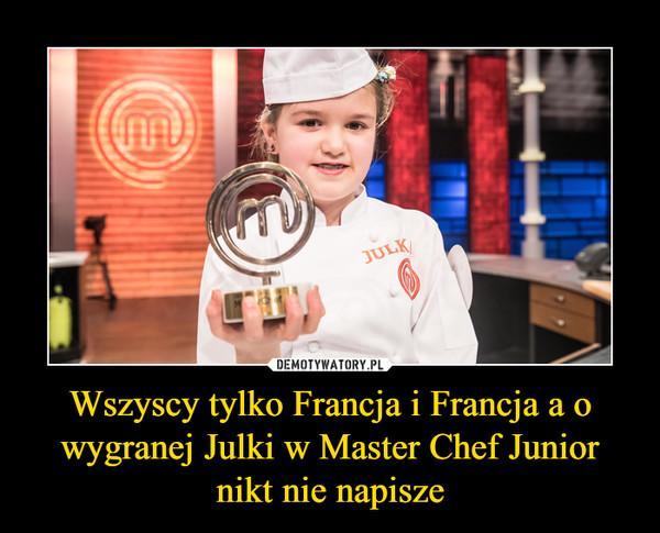 Wszyscy tylko Francja i Francja a o wygranej Julki w Master Chef Junior nikt nie napisze –