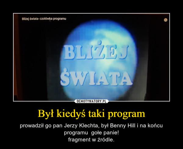 Był kiedyś taki program – prowadził go pan Jerzy Klechta, był Benny Hill i na końcu programu  gołe panie!fragment w źródle.