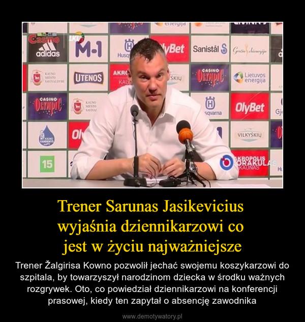 Trener Sarunas Jasikevicius wyjaśnia dziennikarzowi co jest w życiu najważniejsze – Trener Žalgirisa Kowno pozwolił jechać swojemu koszykarzowi do szpitala, by towarzyszył narodzinom dziecka w środku ważnych rozgrywek. Oto, co powiedział dziennikarzowi na konferencji prasowej, kiedy ten zapytał o absencję zawodnika