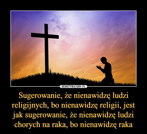 Sugerowanie, że nienawidzę ludzi religijnych, bo nienawidzę religii, jest jak sugerowanie, że nienawidzę ludzi chorych na raka, bo nienawidzę raka –