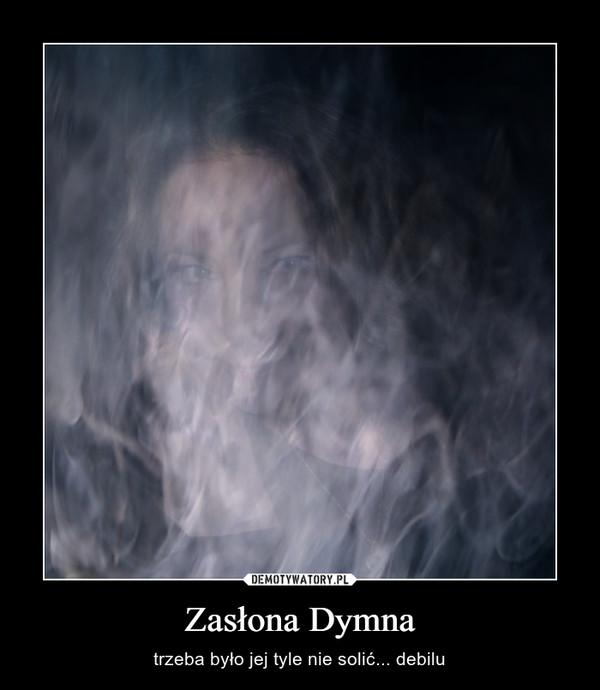 Zasłona Dymna – trzeba było jej tyle nie solić... debilu