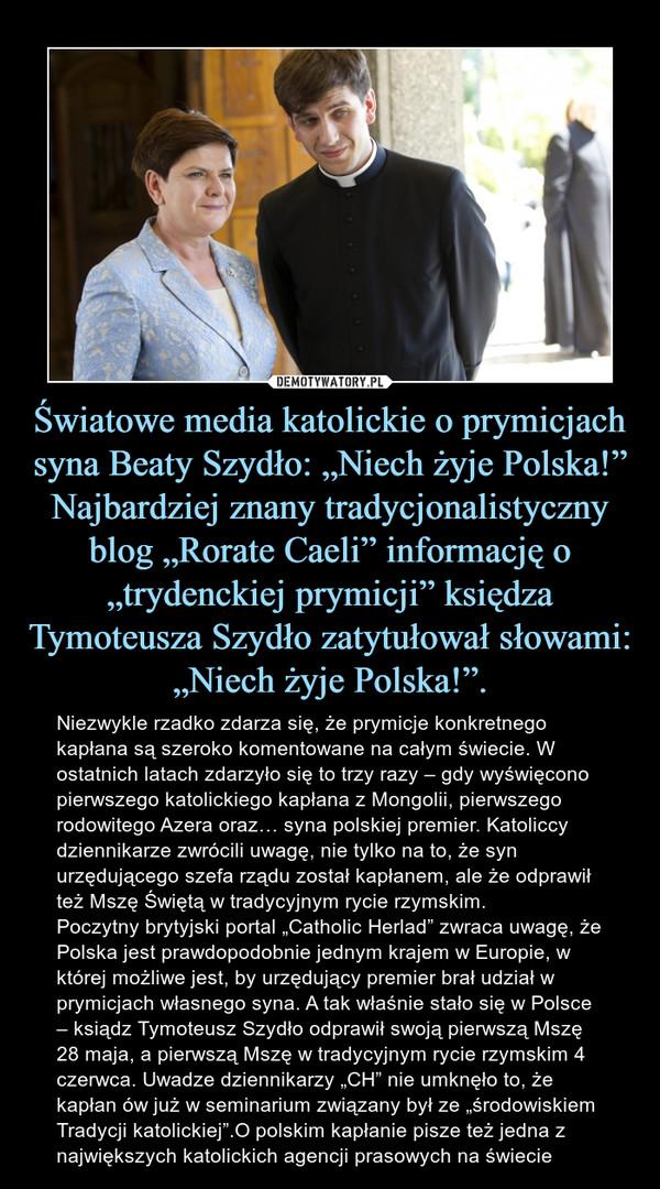 """Światowe media katolickie o prymicjach syna Beaty Szydło: """"Niech żyje Polska!""""Najbardziej znany tradycjonalistyczny blog """"Rorate Caeli"""" informację o """"trydenckiej prymicji"""" księdza Tymoteusza Szydło zatytułował słowami: """"Niech żyje Polska!"""". – Niezwykle rzadko zdarza się, że prymicje konkretnego kapłana są szeroko komentowane na całym świecie. W ostatnich latach zdarzyło się to trzy razy – gdy wyświęcono pierwszego katolickiego kapłana z Mongolii, pierwszego rodowitego Azera oraz… syna polskiej premier. Katoliccy dziennikarze zwrócili uwagę, nie tylko na to, że syn urzędującego szefa rządu został kapłanem, ale że odprawił też Mszę Świętą w tradycyjnym rycie rzymskim.Poczytny brytyjski portal """"Catholic Herlad"""" zwraca uwagę, że Polska jest prawdopodobnie jednym krajem w Europie, w której możliwe jest, by urzędujący premier brał udział w prymicjach własnego syna. A tak właśnie stało się w Polsce – ksiądz Tymoteusz Szydło odprawił swoją pierwszą Mszę 28 maja, a pierwszą Mszę w tradycyjnym rycie rzymskim 4 czerwca. Uwadze dziennikarzy """"CH"""" nie umknęło to, że kapłan ów już w seminarium związany był ze """"środowiskiem Tradycji katolickiej"""".O polskim kapłanie pisze też jedna z największych katolickich agencji prasowych na świecie"""