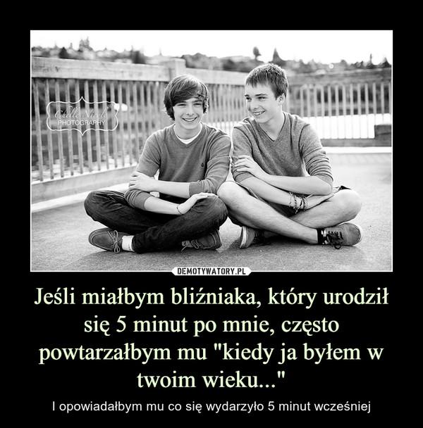 """Jeśli miałbym bliźniaka, który urodził się 5 minut po mnie, często powtarzałbym mu """"kiedy ja byłem w twoim wieku..."""" – I opowiadałbym mu co się wydarzyło 5 minut wcześniej"""