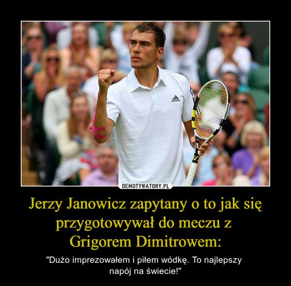 """Jerzy Janowicz zapytany o to jak się przygotowywał do meczu z Grigorem Dimitrowem: – """"Dużo imprezowałem i piłem wódkę. To najlepszy napój na świecie!"""""""