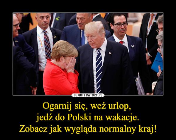 Ogarnij się, weź urlop, jedź do Polski na wakacje.Zobacz jak wygląda normalny kraj! –  Ogarnij się, weźurlop, jedź nawakacje doPolski.Zobaczysz jakwyglądanormalny kraj!