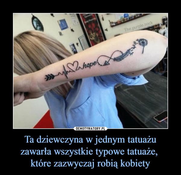 Ta dziewczyna w jednym tatuażu zawarła wszystkie typowe tatuaże, które zazwyczaj robią kobiety –  hope