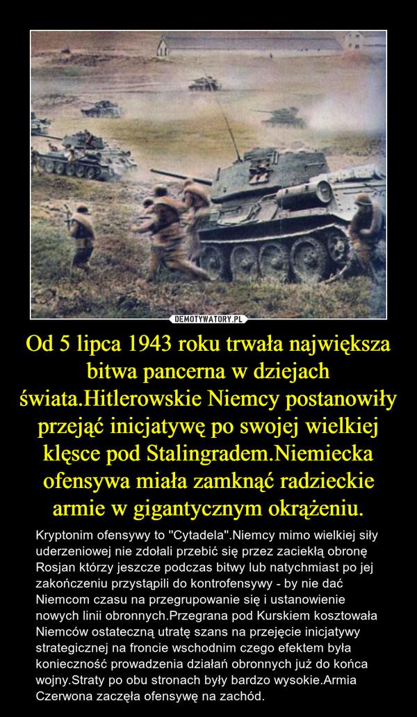 Od 5 lipca 1943 roku trwała największa bitwa pancerna w dziejach świata.Hitlerowskie Niemcy postanowiły przejąć inicjatywę po swojej wielkiej klęsce pod Stalingradem.Niemiecka ofensywa miała zamknąć radzieckie armie w gigantycznym okrążeniu. – Kryptonim ofensywy to ''Cytadela''.Niemcy mimo wielkiej siły uderzeniowej nie zdołali przebić się przez zaciekłą obronę Rosjan którzy jeszcze podczas bitwy lub natychmiast po jej zakończeniu przystąpili do kontrofensywy - by nie dać Niemcom czasu na przegrupowanie się i ustanowienie nowych linii obronnych.Przegrana pod Kurskiem kosztowała Niemców ostateczną utratę szans na przejęcie inicjatywy strategicznej na froncie wschodnim czego efektem była konieczność prowadzenia działań obronnych już do końca wojny.Straty po obu stronach były bardzo wysokie.Armia Czerwona zaczęła ofensywę na zachód.