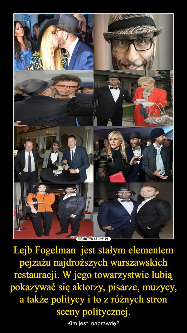 Lejb Fogelman  jest stałym elementem pejzażu najdroższych warszawskich restauracji. W jego towarzystwie lubią pokazywać się aktorzy, pisarze, muzycy, a także politycy i to z różnych stron sceny politycznej. – Kim jest  naprawdę?