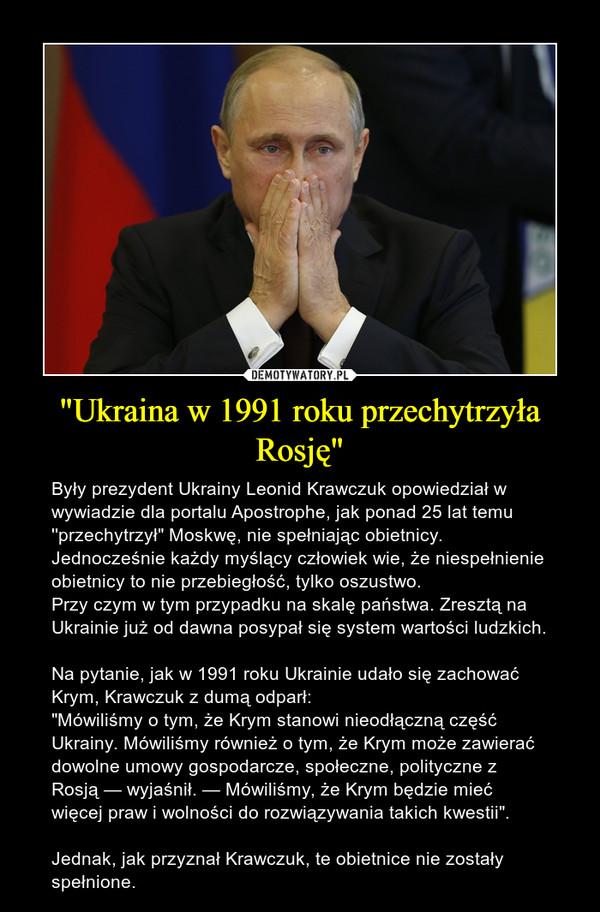 """""""Ukraina w 1991 roku przechytrzyła Rosję"""" – Były prezydent Ukrainy Leonid Krawczuk opowiedział w wywiadzie dla portalu Apostrophe, jak ponad 25 lat temu ''przechytrzył"""" Moskwę, nie spełniając obietnicy.Jednocześnie każdy myślący człowiek wie, że niespełnienie obietnicy to nie przebiegłość, tylko oszustwo.Przy czym w tym przypadku na skalę państwa. Zresztą na Ukrainie już od dawna posypał się system wartości ludzkich. Na pytanie, jak w 1991 roku Ukrainie udało się zachować Krym, Krawczuk z dumą odparł:""""Mówiliśmy o tym, że Krym stanowi nieodłączną część Ukrainy. Mówiliśmy również o tym, że Krym może zawierać dowolne umowy gospodarcze, społeczne, polityczne z Rosją — wyjaśnił. — Mówiliśmy, że Krym będzie mieć więcej praw i wolności do rozwiązywania takich kwestii"""". Jednak, jak przyznał Krawczuk, te obietnice nie zostały spełnione."""