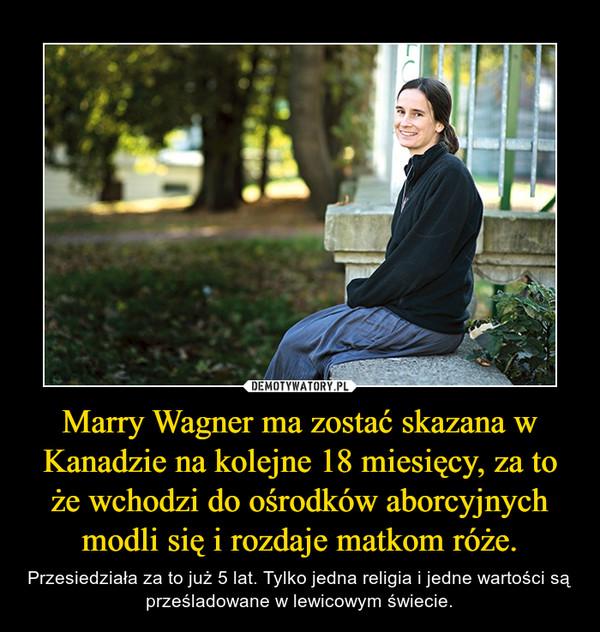 Marry Wagner ma zostać skazana w Kanadzie na kolejne 18 miesięcy, za to że wchodzi do ośrodków aborcyjnych modli się i rozdaje matkom róże. – Przesiedziała za to już 5 lat. Tylko jedna religia i jedne wartości są prześladowane w lewicowym świecie.