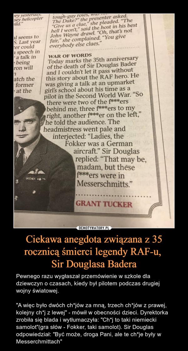 """Ciekawa anegdota związana z 35 rocznicą śmierci legendy RAF-u, Sir Douglasa Badera – Pewnego razu wygłaszał przemówienie w szkole dla dziewczyn o czasach, kiedy był pilotem podczas drugiej wojny światowej. """"A więc było dwóch ch*jów za mną, trzech ch*jów z prawej, kolejny ch*j z lewej"""" - mówił w obecności dzieci. Dyrektorka zrobiła się blada i wytłumaczyła: """"Ch*j to taki niemiecki samolot""""(gra słów - Fokker, taki samolot). Sir Douglas odpowiedział: """"Być może, droga Pani, ale te ch*je były w Messerchmittach"""""""