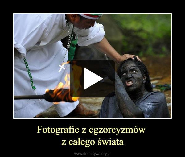 Fotografie z egzorcyzmów z całego świata –