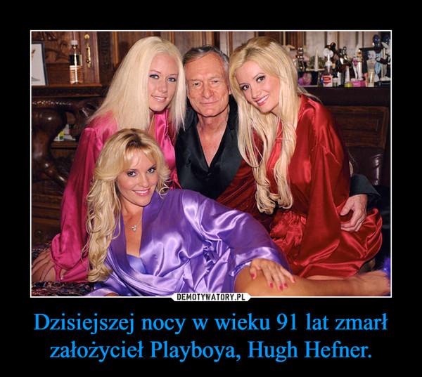 Dzisiejszej nocy w wieku 91 lat zmarł założycieł Playboya, Hugh Hefner. –