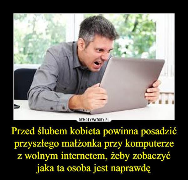Przed ślubem kobieta powinna posadzić przyszłego małżonka przy komputerzez wolnym internetem, żeby zobaczyćjaka ta osoba jest naprawdę –