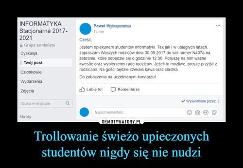 Trollowanie świeżo upieczonych studentów nigdy się nie nudzi
