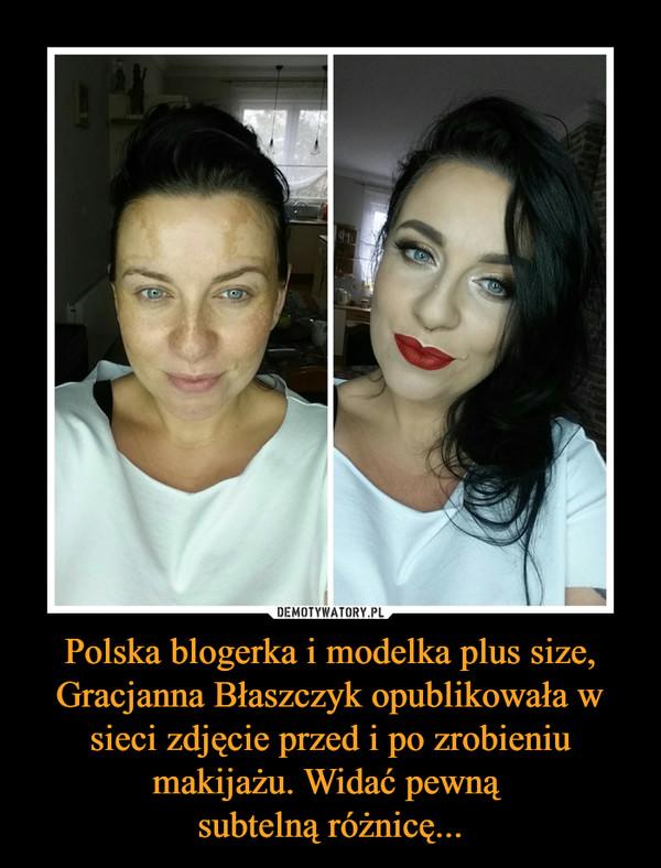 Polska blogerka i modelka plus size, Gracjanna Błaszczyk opublikowała w sieci zdjęcie przed i po zrobieniu makijażu. Widać pewną subtelną różnicę... –