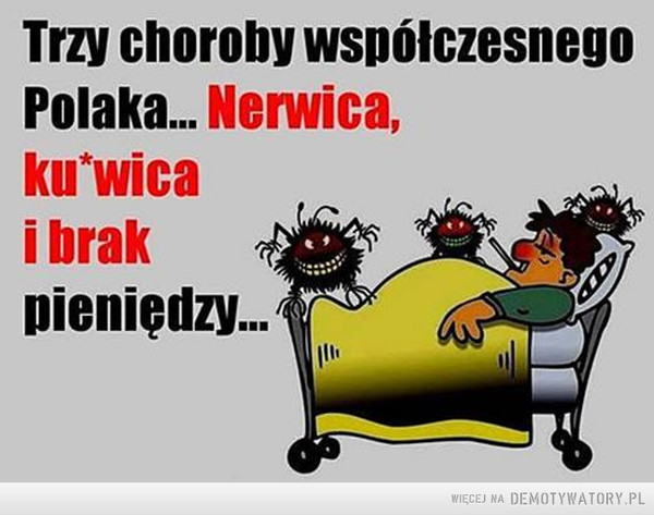 Współczesne choroby –  Trzy choroby współczesnego Polaka... Nerwica, kurwica i brak pieniędzy...