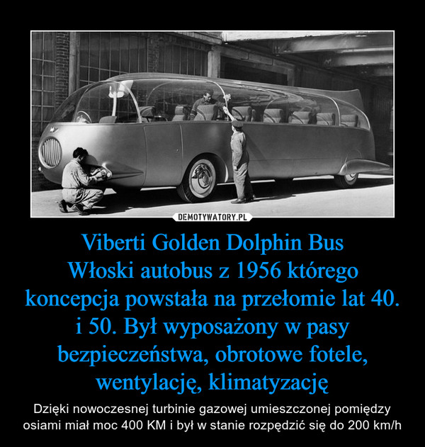 Viberti Golden Dolphin BusWłoski autobus z 1956 którego koncepcja powstała na przełomie lat 40. i 50. Był wyposażony w pasy bezpieczeństwa, obrotowe fotele, wentylację, klimatyzację – Dzięki nowoczesnej turbinie gazowej umieszczonej pomiędzy osiami miał moc 400 KM i był w stanie rozpędzić się do 200 km/h