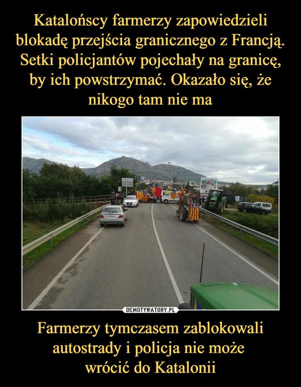 Farmerzy tymczasem zablokowali autostrady i policja nie może wrócić do Katalonii –