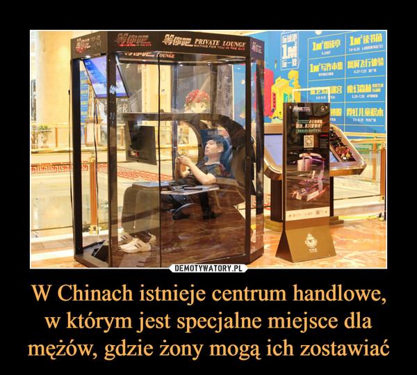 W Chinach istnieje centrum handlowe,w którym jest specjalne miejsce dla mężów, gdzie żony mogą ich zostawiać –