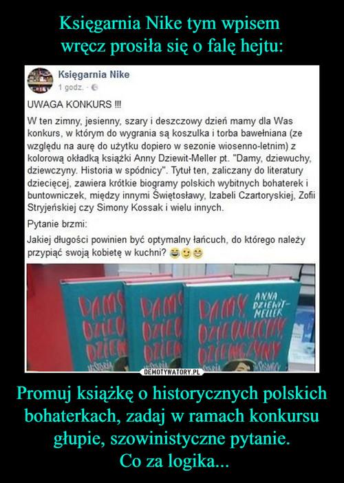 Księgarnia Nike tym wpisem  wręcz prosiła się o falę hejtu: Promuj książkę o historycznych polskich bohaterkach, zadaj w ramach konkursu głupie, szowinistyczne pytanie.  Co za logika...