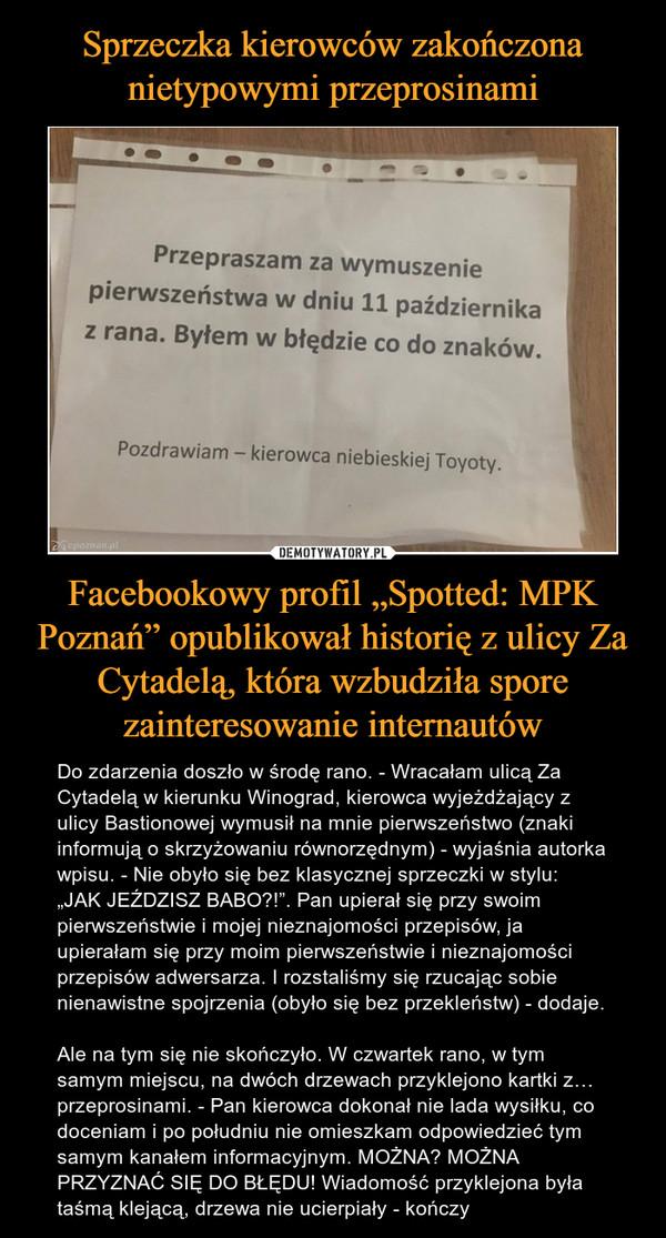 """Facebookowy profil """"Spotted: MPK Poznań"""" opublikował historię z ulicy Za Cytadelą, która wzbudziła spore zainteresowanie internautów – Do zdarzenia doszło w środę rano. - Wracałam ulicą Za Cytadelą w kierunku Winograd, kierowca wyjeżdżający z ulicy Bastionowej wymusił na mnie pierwszeństwo (znaki informują o skrzyżowaniu równorzędnym) - wyjaśnia autorka wpisu. - Nie obyło się bez klasycznej sprzeczki w stylu: """"JAK JEŹDZISZ BABO?!"""". Pan upierał się przy swoim pierwszeństwie i mojej nieznajomości przepisów, ja upierałam się przy moim pierwszeństwie i nieznajomości przepisów adwersarza. I rozstaliśmy się rzucając sobie nienawistne spojrzenia (obyło się bez przekleństw) - dodaje.Ale na tym się nie skończyło. W czwartek rano, w tym samym miejscu, na dwóch drzewach przyklejono kartki z… przeprosinami. - Pan kierowca dokonał nie lada wysiłku, co doceniam i po południu nie omieszkam odpowiedzieć tym samym kanałem informacyjnym. MOŻNA? MOŻNA PRZYZNAĆ SIĘ DO BŁĘDU! Wiadomość przyklejona była taśmą klejącą, drzewa nie ucierpiały - kończy Przepraszam za wymuszeniepierwszeństwa w dniu 11 październikaz rana. Byłem w błędzie co do znakówPozdrawiam - kierowca niebieskiej Toyoty."""