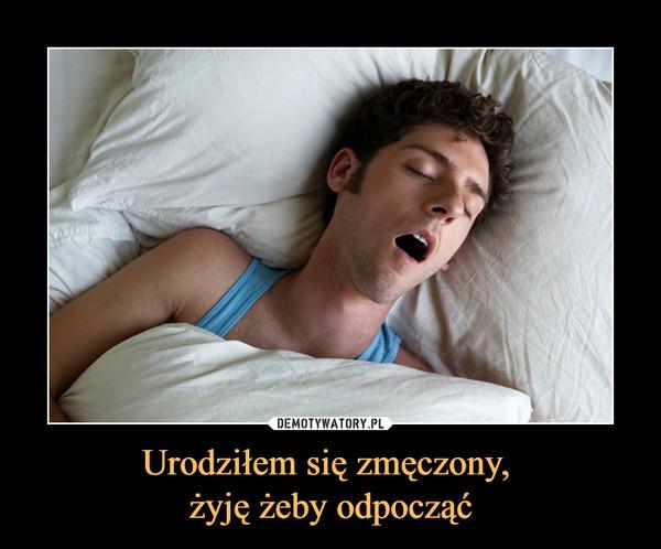 Urodziłem się zmęczony, żyję żeby odpocząć –