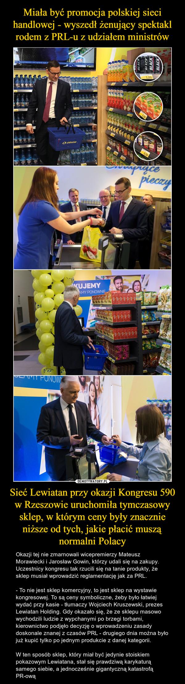 Sieć Lewiatan przy okazji Kongresu 590 w Rzeszowie uruchomiła tymczasowy sklep, w którym ceny były znacznie niższe od tych, jakie płacić muszą normalni Polacy – Okazji tej nie zmarnowali wicepremierzy Mateusz Morawiecki i Jarosław Gowin, którzy udali się na zakupy. Uczestnicy kongresu tak rzucili się na tanie produkty, że sklep musiał wprowadzić reglamentację jak za PRL.- To nie jest sklep komercyjny, to jest sklep na wystawie kongresowej. To są ceny symboliczne, żeby było łatwiej wydać przy kasie - tłumaczy Wojciech Kruszewski, prezes Lewiatan Holding. Gdy okazało się, że ze sklepu masowo wychodzili ludzie z wypchanymi po brzegi torbami, kierownictwo podjęło decyzję o wprowadzeniu zasady doskonale znanej z czasów PRL - drugiego dnia można było już kupić tylko po jednym produkcie z danej kategorii.W ten sposób sklep, który miał być jedynie stoiskiem pokazowym Lewiatana, stał się prawdziwą karykaturą samego siebie, a jednocześnie gigantyczną katastrofą PR-ową