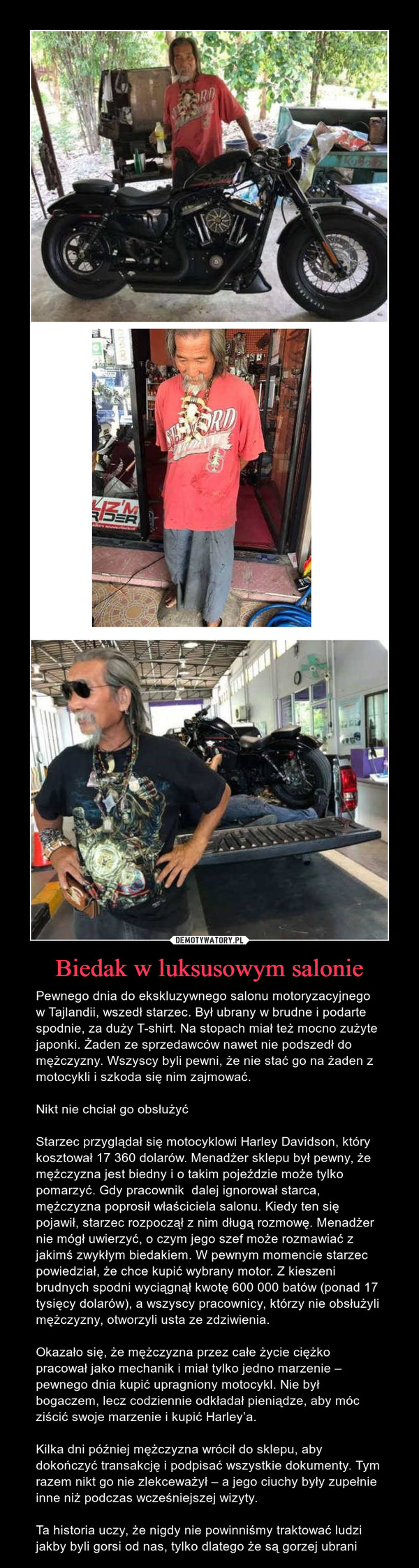 Biedak w luksusowym salonie – Pewnego dnia do ekskluzywnego salonu motoryzacyjnego w Tajlandii, wszedł starzec. Był ubrany w brudne i podarte spodnie, za duży T-shirt. Na stopach miał też mocno zużyte japonki. Żaden ze sprzedawców nawet nie podszedł do mężczyzny. Wszyscy byli pewni, że nie stać go na żaden z motocykli i szkoda się nim zajmować.Nikt nie chciał go obsłużyćStarzec przyglądał się motocyklowi Harley Davidson, który kosztował 17 360 dolarów. Menadżer sklepu był pewny, że mężczyzna jest biedny i o takim pojeździe może tylko pomarzyć. Gdy pracownik  dalej ignorował starca, mężczyzna poprosił właściciela salonu. Kiedy ten się pojawił, starzec rozpoczął z nim długą rozmowę. Menadżer nie mógł uwierzyć, o czym jego szef może rozmawiać z jakimś zwykłym biedakiem. W pewnym momencie starzec powiedział, że chce kupić wybrany motor. Z kieszeni brudnych spodni wyciągnął kwotę 600 000 batów (ponad 17 tysięcy dolarów), a wszyscy pracownicy, którzy nie obsłużyli mężczyzny, otworzyli usta ze zdziwienia.Okazało się, że mężczyzna przez całe życie ciężko pracował jako mechanik i miał tylko jedno marzenie – pewnego dnia kupić upragniony motocykl. Nie był bogaczem, lecz codziennie odkładał pieniądze, aby móc ziścić swoje marzenie i kupić Harley'a.Kilka dni później mężczyzna wrócił do sklepu, aby dokończyć transakcję i podpisać wszystkie dokumenty. Tym razem nikt go nie zlekceważył – a jego ciuchy były zupełnie inne niż podczas wcześniejszej wizyty.Ta historia uczy, że nigdy nie powinniśmy traktować ludzi jakby byli gorsi od nas, tylko dlatego że są gorzej ubrani